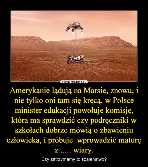 Amerykanie lądują na Marsie, znowu, i nie tylko oni tam się kręcą, w Polsce minister edukacji powołuje komisję, która ma sprawdzić czy podręczniki w szkołach dobrze mówią o zbawieniu człowieka, i próbuje  wprowadzić maturę z ..... wiary.