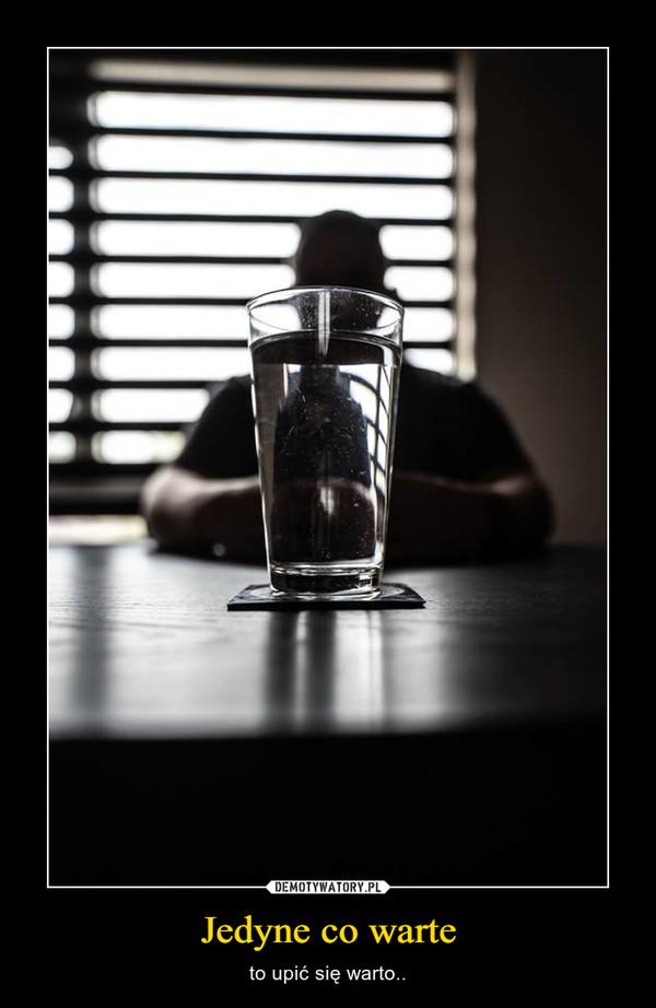 Jedyne co warte – to upić się warto..