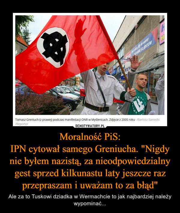 """Moralność PiS:IPN cytował samego Greniucha. """"Nigdy nie byłem nazistą, za nieodpowiedzialny gest sprzed kilkunastu laty jeszcze raz przepraszam i uważam to za błąd"""" – Ale za to Tuskowi dziadka w Wermachcie to jak najbardziej należy wypominać..."""