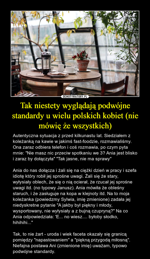 """Tak niestety wyglądają podwójne standardy u wielu polskich kobiet (nie mówię że wszystkich) – Autentyczna sytuacja z przed kilkunastu lat. Siedziałem z koleżanką na kawie w jakimś fast-foodzie, rozmawialiśmy. Ona zaraz odbiera telefon i coś rozmawia, po czym pyta mnie: """"Nie masz nic przeciw spotkaniu we 3? Ania jest blisko i zaraz by dołączyła"""" """"Tak jasne, nie ma sprawy""""Ania do nas dołącza i żali się na ciężki dzień w pracy i szefa idiotę który robił jej sprośne uwagi. Żali się że stary, wyłysiały oblech, że się o nią ocierał, że rzucał jej sprośne uwagi itd. (no typowy Janusz). Ania mówiła że obleśny staruch, i że zasługuje na kopa w klejnoty itd. Na to moja koleżanka (powiedzmy Sylwia, imię zmienione) zadała jej niedyskretne pytanie """"A jakby był piękny i młody, wysportowany, nie wyłysiały a z bujną czupryną?"""" Na co Ania odpowiedziała: 'E... no wiesz.... byłoby słodko, hihihihi...""""Tak, to nie żart - uroda i wiek faceta okazały się granicą pomiędzy """"napastowaniem"""" a """"piękną przygodą miłosną"""". Niefajna postawa Ani (zmienione imię) uważam, typowo podwójne standardy."""