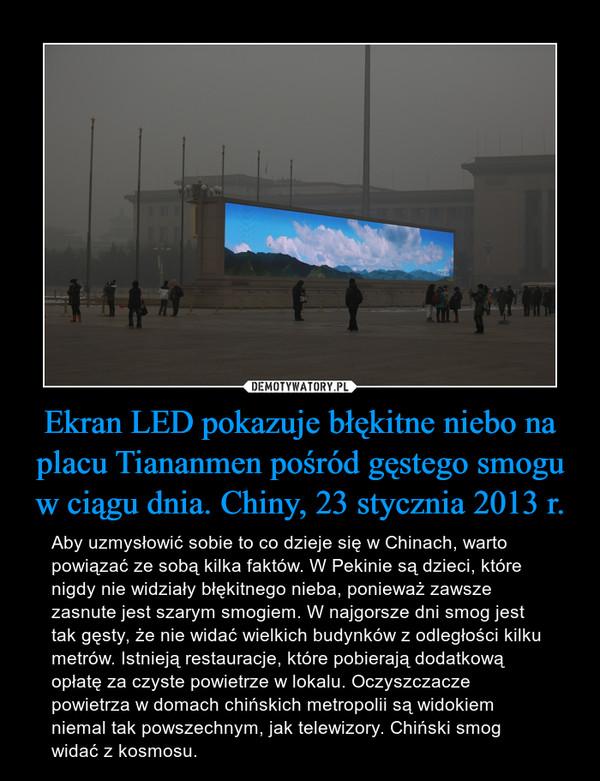 Ekran LED pokazuje błękitne niebo na placu Tiananmen pośród gęstego smogu w ciągu dnia. Chiny, 23 stycznia 2013 r. – Aby uzmysłowić sobie to co dzieje się w Chinach, warto powiązać ze sobą kilka faktów. W Pekinie są dzieci, które nigdy nie widziały błękitnego nieba, ponieważ zawsze zasnute jest szarym smogiem. W najgorsze dni smog jest tak gęsty, że nie widać wielkich budynków z odległości kilku metrów. Istnieją restauracje, które pobierają dodatkową opłatę za czyste powietrze w lokalu. Oczyszczacze powietrza w domach chińskich metropolii są widokiem niemal tak powszechnym, jak telewizory. Chiński smog widać z kosmosu.