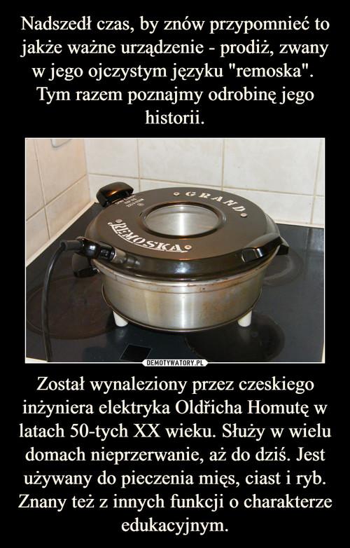 """Nadszedł czas, by znów przypomnieć to jakże ważne urządzenie - prodiż, zwany w jego ojczystym języku """"remoska"""".  Tym razem poznajmy odrobinę jego historii. Został wynaleziony przez czeskiego inżyniera elektryka Oldřicha Homutę w latach 50-tych XX wieku. Służy w wielu domach nieprzerwanie, aż do dziś. Jest używany do pieczenia mięs, ciast i ryb. Znany też z innych funkcji o charakterze edukacyjnym."""