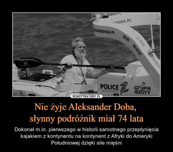 Nie żyje Aleksander Doba, słynny podróżnik miał 74 lata – Dokonał m.in. pierwszego w historii samotnego przepłynięcia kajakiem z kontynentu na kontynent z Afryki do Ameryki Południowej dzięki sile mięśni