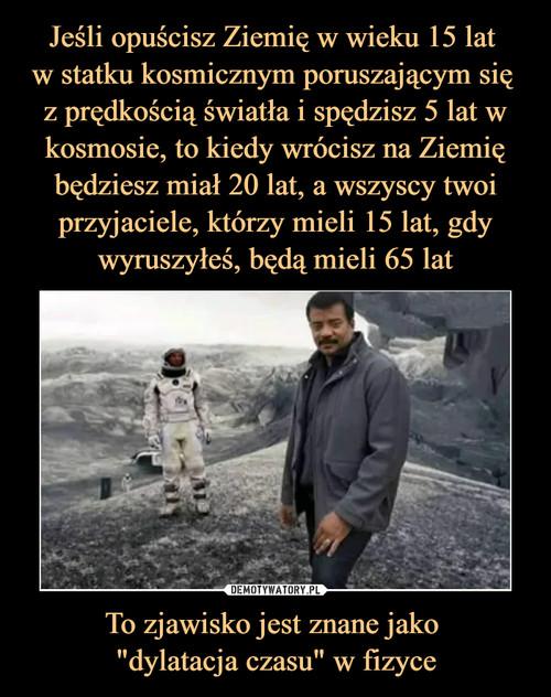 """Jeśli opuścisz Ziemię w wieku 15 lat  w statku kosmicznym poruszającym się  z prędkością światła i spędzisz 5 lat w kosmosie, to kiedy wrócisz na Ziemię będziesz miał 20 lat, a wszyscy twoi przyjaciele, którzy mieli 15 lat, gdy wyruszyłeś, będą mieli 65 lat To zjawisko jest znane jako  """"dylatacja czasu"""" w fizyce"""