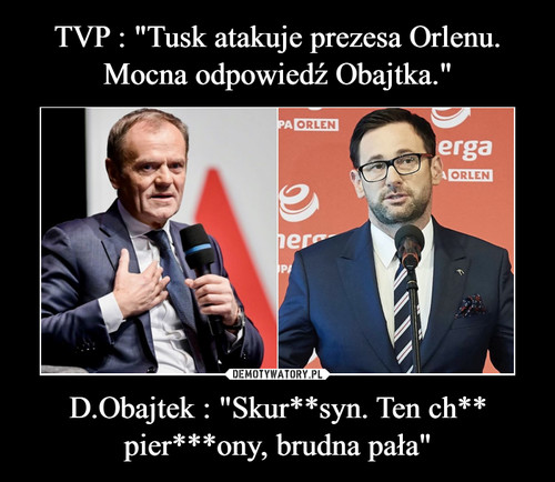 "TVP : ""Tusk atakuje prezesa Orlenu. Mocna odpowiedź Obajtka."" D.Obajtek : ""Skur**syn. Ten ch** pier***ony, brudna pała"""