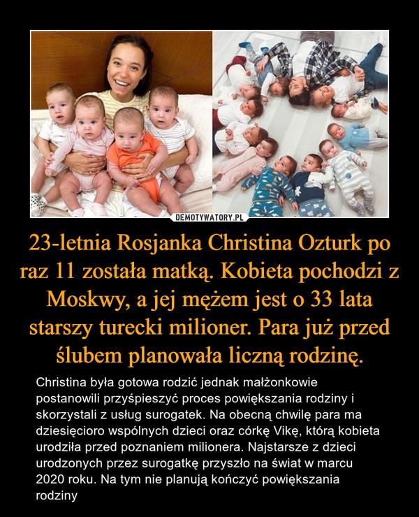 23-letnia Rosjanka Christina Ozturk po raz 11 została matką. Kobieta pochodzi z Moskwy, a jej mężem jest o 33 lata starszy turecki milioner. Para już przed ślubem planowała liczną rodzinę. – Christina była gotowa rodzić jednak małżonkowie postanowili przyśpieszyć proces powiększania rodziny i skorzystali z usług surogatek. Na obecną chwilę para ma dziesięcioro wspólnych dzieci oraz córkę Vikę, którą kobieta urodziła przed poznaniem milionera. Najstarsze z dzieci urodzonych przez surogatkę przyszło na świat w marcu 2020 roku. Na tym nie planują kończyć powiększania rodziny