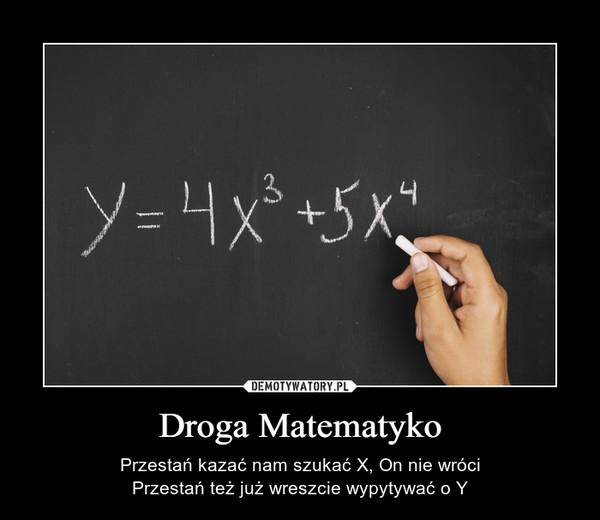 Droga Matematyko – Przestań kazać nam szukać X, On nie wróciPrzestań też już wreszcie wypytywać o Y