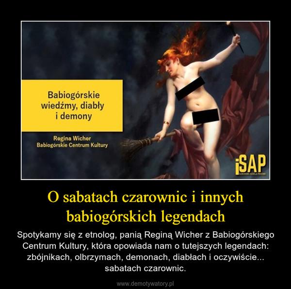 O sabatach czarownic i innych babiogórskich legendach – Spotykamy się z etnolog, panią Reginą Wicher z Babiogórskiego Centrum Kultury, która opowiada nam o tutejszych legendach: zbójnikach, olbrzymach, demonach, diabłach i oczywiście... sabatach czarownic.