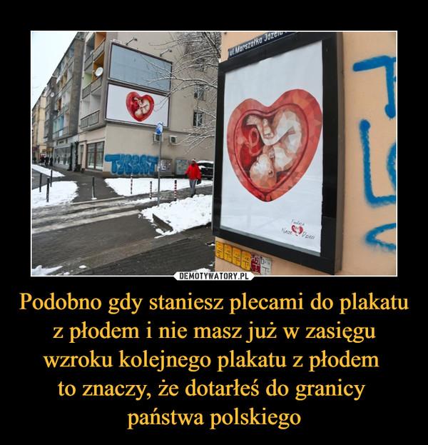Podobno gdy staniesz plecami do plakatu z płodem i nie masz już w zasięgu wzroku kolejnego plakatu z płodem to znaczy, że dotarłeś do granicy państwa polskiego –