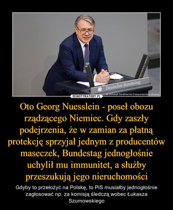 Oto Georg Nuesslein - poseł obozu rządzącego Niemiec. Gdy zaszły podejrzenia, że w zamian za płatną protekcję sprzyjał jednym z producentów maseczek, Bundestag jednogłośnie uchylił mu immunitet, a służby przeszukują jego nieruchomości – Gdyby to przełożyć na Polskę, to PiS musiałby jednogłośnie zagłosować np. za komisją śledczą wobec Łukasza Szumowskiego
