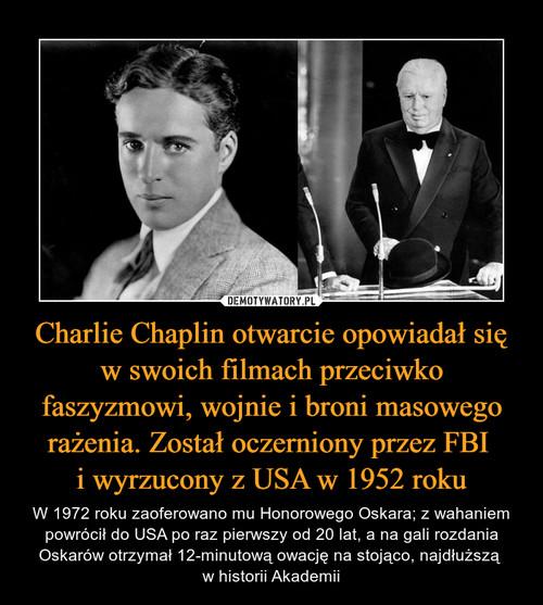 Charlie Chaplin otwarcie opowiadał się w swoich filmach przeciwko faszyzmowi, wojnie i broni masowego rażenia. Został oczerniony przez FBI  i wyrzucony z USA w 1952 roku