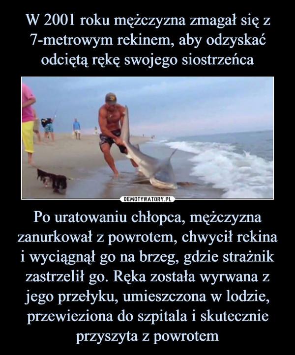 Po uratowaniu chłopca, mężczyzna zanurkował z powrotem, chwycił rekinai wyciągnął go na brzeg, gdzie strażnik zastrzelił go. Ręka została wyrwana z jego przełyku, umieszczona w lodzie, przewieziona do szpitala i skutecznie przyszyta z powrotem –