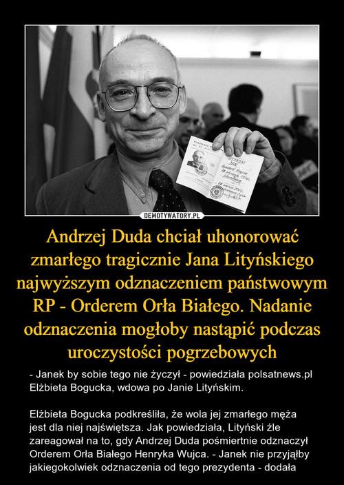 Andrzej Duda chciał uhonorować zmarłego tragicznie Jana Lityńskiego najwyższym odznaczeniem państwowym RP - Orderem Orła Białego. Nadanie odznaczenia mogłoby nastąpić podczas uroczystości pogrzebowych