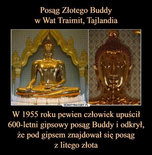 Posąg Złotego Buddy w Wat Traimit, Tajlandia W 1955 roku pewien człowiek upuścił 600-letni gipsowy posąg Buddy i odkrył, że pod gipsem znajdował się posąg z litego złota