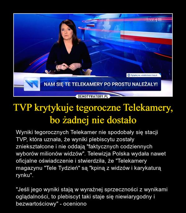 """TVP krytykuje tegoroczne Telekamery, bo żadnej nie dostało – Wyniki tegorocznych Telekamer nie spodobały się stacji TVP, która uznała, że wyniki plebiscytu zostały zniekształcone i nie oddają """"faktycznych codziennych wyborów milionów widzów"""". Telewizja Polska wydała nawet oficjalne oświadczenie i stwierdziła, że """"Telekamery magazynu """"Tele Tydzień"""" są """"kpiną z widzów i karykaturą rynku"""".""""Jeśli jego wyniki stają w wyraźnej sprzeczności z wynikami oglądalności, to plebiscyt taki staje się niewiarygodny i bezwartościowy"""" - oceniono"""