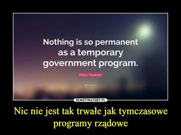 Nic nie jest tak trwałe jak tymczasowe programy rządowe –