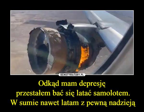 Odkąd mam depresję przestałem bać się latać samolotem. W sumie nawet latam z pewną nadzieją –