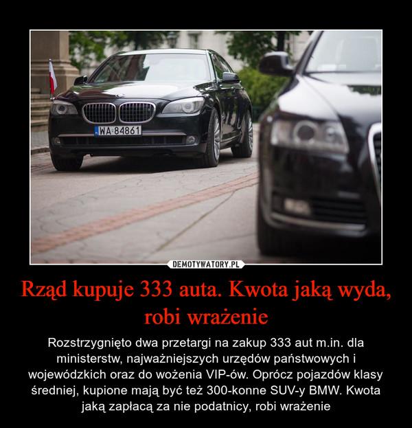 Rząd kupuje 333 auta. Kwota jaką wyda, robi wrażenie – Rozstrzygnięto dwa przetargi na zakup 333 aut m.in. dla ministerstw, najważniejszych urzędów państwowych i wojewódzkich oraz do wożenia VIP-ów. Oprócz pojazdów klasy średniej, kupione mają być też 300-konne SUV-y BMW. Kwota jaką zapłacą za nie podatnicy, robi wrażenie
