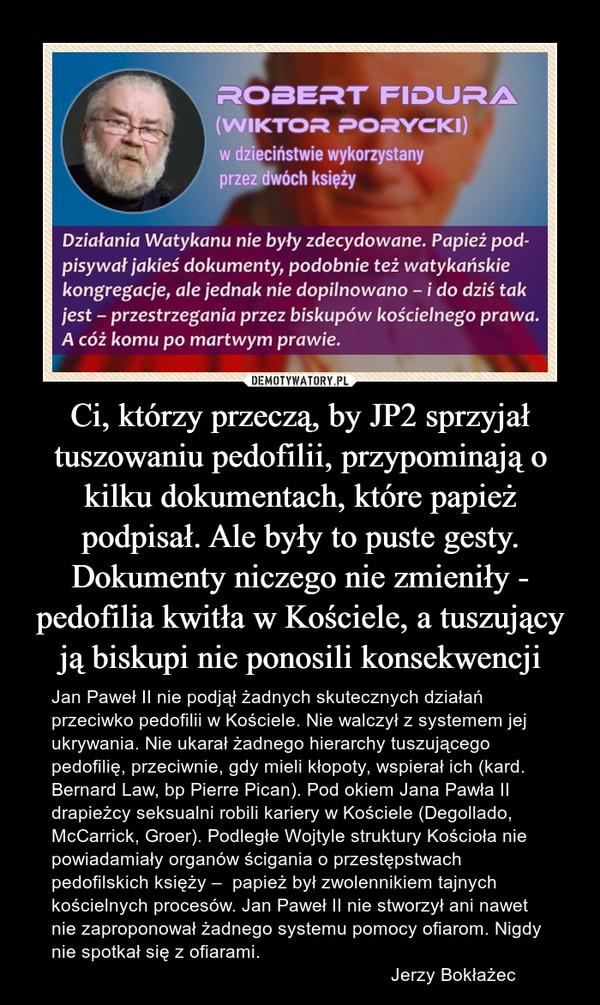 Ci, którzy przeczą, by JP2 sprzyjał tuszowaniu pedofilii, przypominają o kilku dokumentach, które papież podpisał. Ale były to puste gesty. Dokumenty niczego nie zmieniły - pedofilia kwitła w Kościele, a tuszujący ją biskupi nie ponosili konsekwencji – Jan Paweł II nie podjął żadnych skutecznych działań przeciwko pedofilii w Kościele. Nie walczył z systemem jej ukrywania. Nie ukarał żadnego hierarchy tuszującego pedofilię, przeciwnie, gdy mieli kłopoty, wspierał ich (kard. Bernard Law, bp Pierre Pican). Pod okiem Jana Pawła II drapieżcy seksualni robili kariery w Kościele (Degollado, McCarrick, Groer). Podległe Wojtyle struktury Kościoła nie powiadamiały organów ścigania o przestępstwach pedofilskich księży –  papież był zwolennikiem tajnych kościelnych procesów. Jan Paweł II nie stworzył ani nawet nie zaproponował żadnego systemu pomocy ofiarom. Nigdy nie spotkał się z ofiarami.                                                                  Jerzy Bokłażec