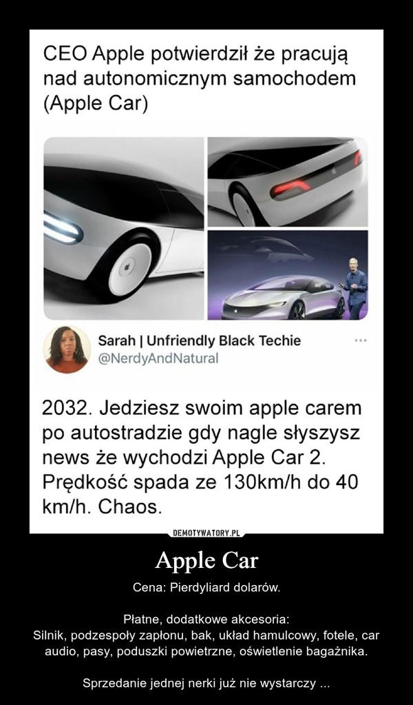 Apple Car – Cena: Pierdyliard dolarów.Płatne, dodatkowe akcesoria:Silnik, podzespoły zapłonu, bak, układ hamulcowy, fotele, car audio, pasy, poduszki powietrzne, oświetlenie bagażnika.Sprzedanie jednej nerki już nie wystarczy ... CEO Apple potwierdził że pracująnad autonomicznym samochodem(Аpple Car)Sarah   Unfriendly Black Techie@NerdyAndNatural2032. Jedziesz swoim apple carempo autostradzie gdy nagle słyszysznews że wychodzi Apple Car 2.Prędkość spada ze 130km/h do 40km/h. Chaos.