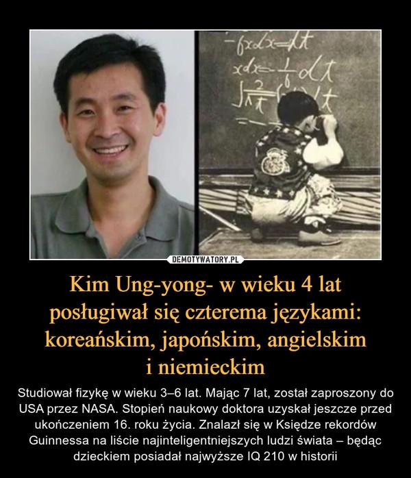 Kim Ung-yong- w wieku 4 lat posługiwał się czterema językami: koreańskim, japońskim, angielskimi niemieckim – Studiował fizykę w wieku 3–6 lat. Mając 7 lat, został zaproszony do USA przez NASA. Stopień naukowy doktora uzyskał jeszcze przed ukończeniem 16. roku życia. Znalazł się w Księdze rekordów Guinnessa na liście najinteligentniejszych ludzi świata – będąc dzieckiem posiadał najwyższe IQ 210 w historii
