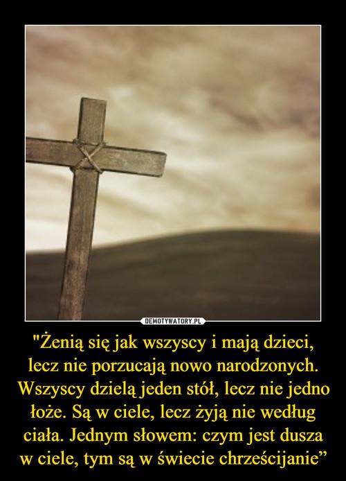 """""""Żenią się jak wszyscy i mają dzieci, lecz nie porzucają nowo narodzonych. Wszyscy dzielą jeden stół, lecz nie jedno łoże. Są w ciele, lecz żyją nie według ciała. Jednym słowem: czym jest dusza w ciele, tym są w świecie chrześcijanie"""""""