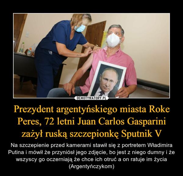 Prezydent argentyńskiego miasta Roke Peres, 72 letni Juan Carlos Gasparini zażył ruską szczepionkę Sputnik V – Na szczepienie przed kamerami stawił się z portretem Władimira Putina i mówił że przyniósł jego zdjęcie, bo jest z niego dumny i że wszyscy go oczerniają że chce ich otruć a on ratuje im życia (Argentyńczykom)