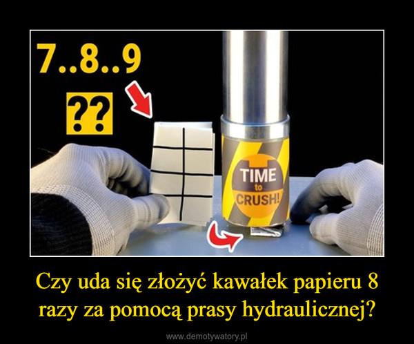 Czy uda się złożyć kawałek papieru 8 razy za pomocą prasy hydraulicznej? –