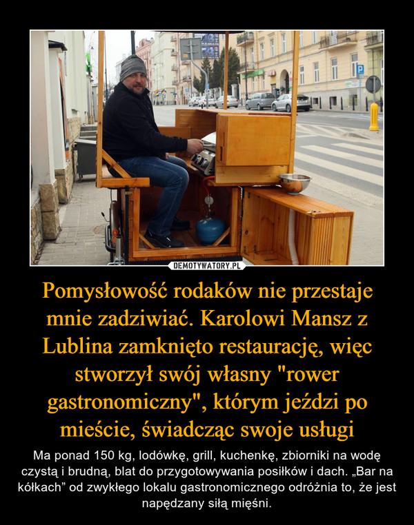 """Pomysłowość rodaków nie przestaje mnie zadziwiać. Karolowi Mansz z Lublina zamknięto restaurację, więc stworzył swój własny """"rower gastronomiczny"""", którym jeździ po mieście, świadcząc swoje usługi – Ma ponad 150 kg, lodówkę, grill, kuchenkę, zbiorniki na wodę czystą i brudną, blat do przygotowywania posiłków i dach. """"Bar na kółkach"""" od zwykłego lokalu gastronomicznego odróżnia to, że jest napędzany siłą mięśni."""