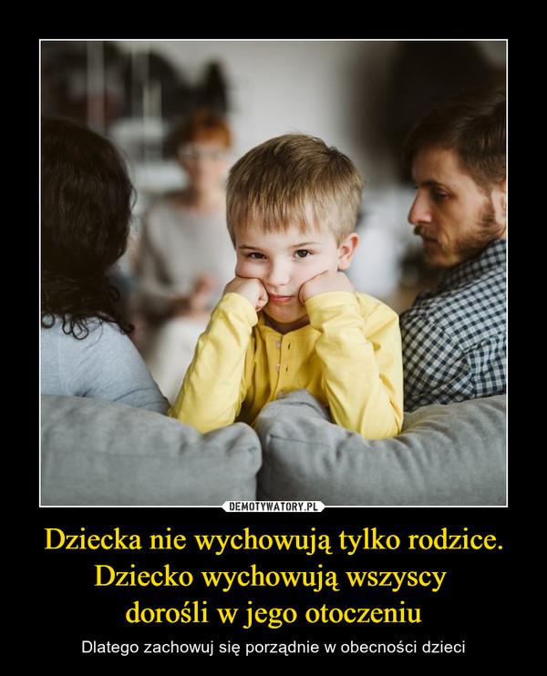 Dziecka nie wychowują tylko rodzice. Dziecko wychowują wszyscy dorośli w jego otoczeniu – Dlatego zachowuj się porządnie w obecności dzieci