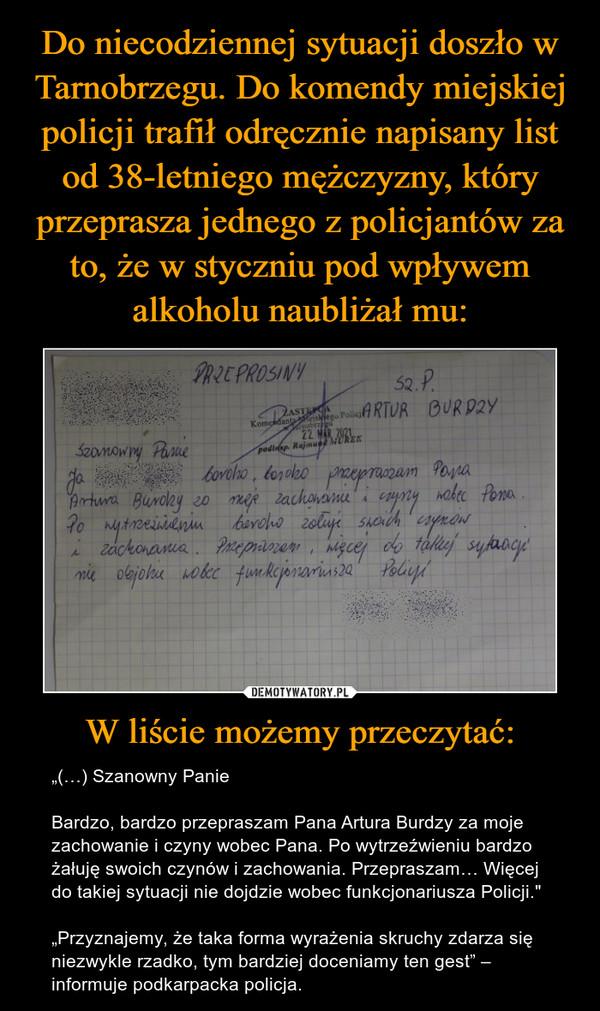 """W liście możemy przeczytać: – """"(…) Szanowny PanieBardzo, bardzo przepraszam Pana Artura Burdzy za moje zachowanie i czyny wobec Pana. Po wytrzeźwieniu bardzo żałuję swoich czynów i zachowania. Przepraszam… Więcej do takiej sytuacji nie dojdzie wobec funkcjonariusza Policji.""""""""Przyznajemy, że taka forma wyrażenia skruchy zdarza się niezwykle rzadko, tym bardziej doceniamy ten gest"""" – informuje podkarpacka policja."""