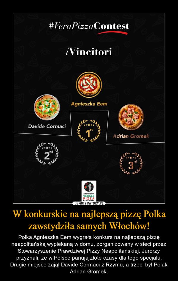 W konkurskie na najlepszą pizzę Polka zawstydziła samych Włochów! – Polka Agnieszka Eem wygrała konkurs na najlepszą pizzę neapolitańską wypiekaną w domu, zorganizowany w sieci przez Stowarzyszenie Prawdziwej Pizzy Neapolitańskiej. Jurorzy przyznali, że w Polsce panują złote czasy dla tego specjału. Drugie miejsce zajął Davide Cormaci z Rzymu, a trzeci był Polak Adrian Gromek.