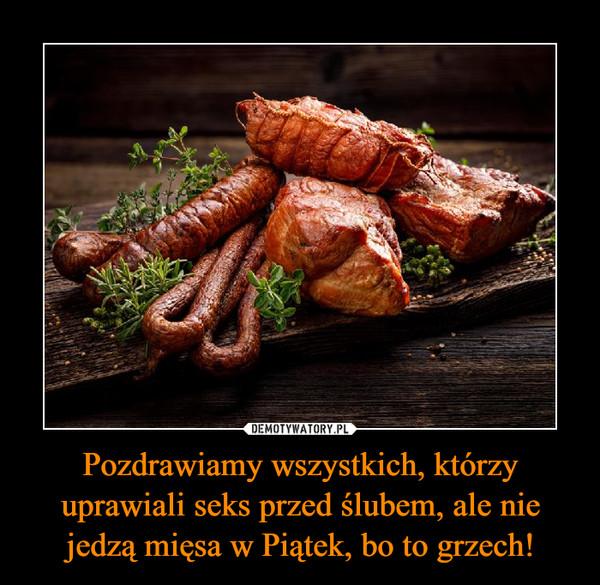 Pozdrawiamy wszystkich, którzy uprawiali seks przed ślubem, ale nie jedzą mięsa w Piątek, bo to grzech! –