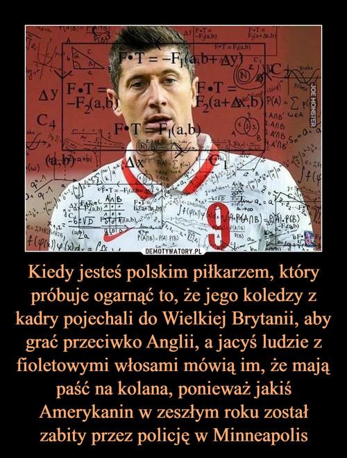 Kiedy jesteś polskim piłkarzem, który próbuje ogarnąć to, że jego koledzy z kadry pojechali do Wielkiej Brytanii, aby grać przeciwko Anglii, a jacyś ludzie z fioletowymi włosami mówią im, że mają paść na kolana, ponieważ jakiś Amerykanin w zeszłym roku został zabity przez policję w Minneapolis