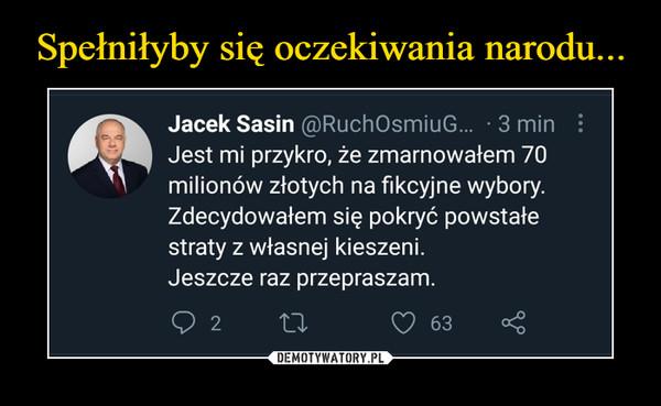 –  Jest mi przykro, że zmarnowałem 70 milionów złotych na fikcyjne wybory. Zdecydowałem się pokryć powstałe straty z własnej kieszeni. Jeszcze raz przepraszam