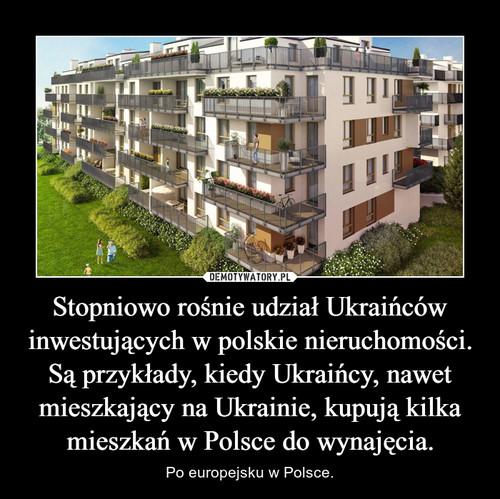Stopniowo rośnie udział Ukraińców inwestujących w polskie nieruchomości. Są przykłady, kiedy Ukraińcy, nawet mieszkający na Ukrainie, kupują kilka mieszkań w Polsce do wynajęcia.
