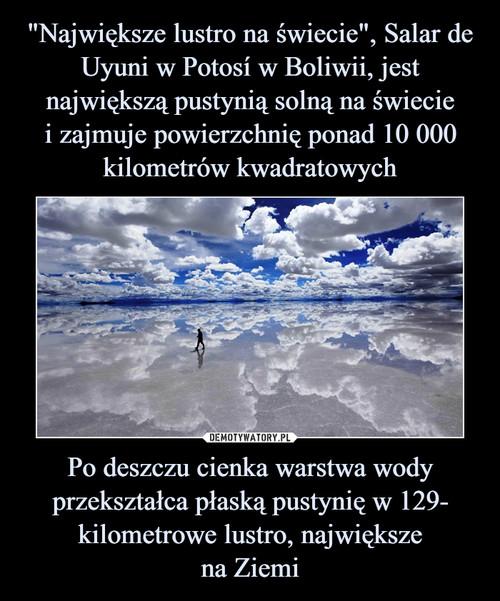 """""""Największe lustro na świecie"""", Salar de Uyuni w Potosí w Boliwii, jest największą pustynią solną na świecie i zajmuje powierzchnię ponad 10 000 kilometrów kwadratowych Po deszczu cienka warstwa wody przekształca płaską pustynię w 129- kilometrowe lustro, największe na Ziemi"""