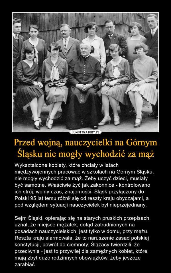 Przed wojną, nauczycielki na Górnym Śląsku nie mogły wychodzić za mąż – Wykształcone kobiety, które chciały w latach międzywojennych pracować w szkołach na Górnym Śląsku, nie mogły wychodzić za mąż. Żeby uczyć dzieci, musiały być samotne. Właściwie żyć jak zakonnice - kontrolowano ich strój, wolny czas, znajomości. Śląsk przyłączony do Polski 95 lat temu różnił się od reszty kraju obyczajami, a pod względem sytuacji nauczycielek był nieprzejednany.Sejm Śląski, opierając się na starych pruskich przepisach, uznał, że miejsce mężatek, dotąd zatrudnionych na posadach nauczycielskich, jest tylko w domu, przy mężu. Reszta kraju alarmowała, że to naruszenie zasad polskiej konstytucji, powrót do ciemnoty. Ślązacy twierdzili, że przeciwnie - jest to przywilej dla zamężnych kobiet, które mają zbyt dużo rodzinnych obowiązków, żeby jeszcze zarabiać