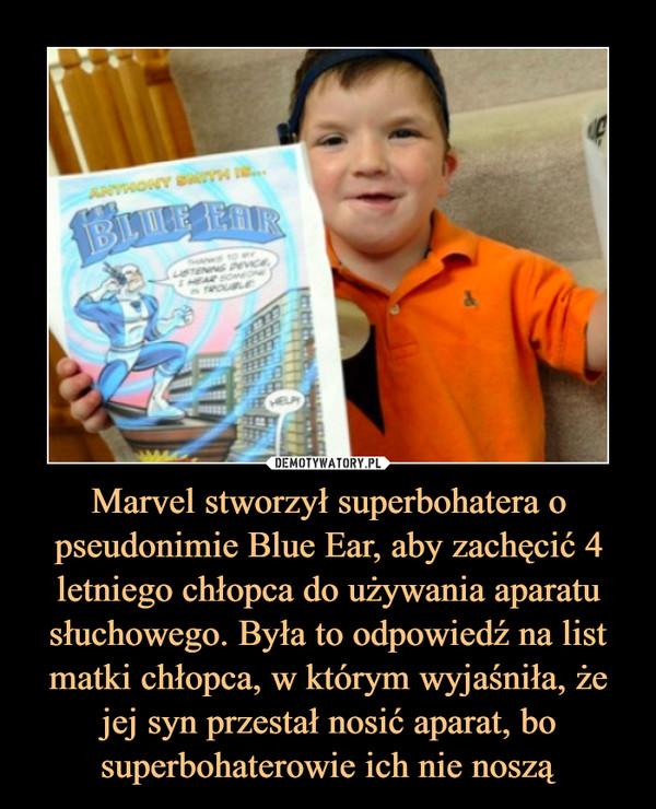 Marvel stworzył superbohatera o pseudonimie Blue Ear, aby zachęcić 4 letniego chłopca do używania aparatu słuchowego. Była to odpowiedź na list matki chłopca, w którym wyjaśniła, że jej syn przestał nosić aparat, bo superbohaterowie ich nie noszą –