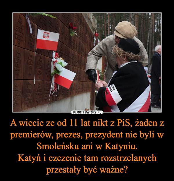 A wiecie ze od 11 lat nikt z PiS, żaden z premierów, prezes, prezydent nie byli w Smoleńsku ani w Katyniu.Katyń i czczenie tam rozstrzelanych przestały być ważne? –