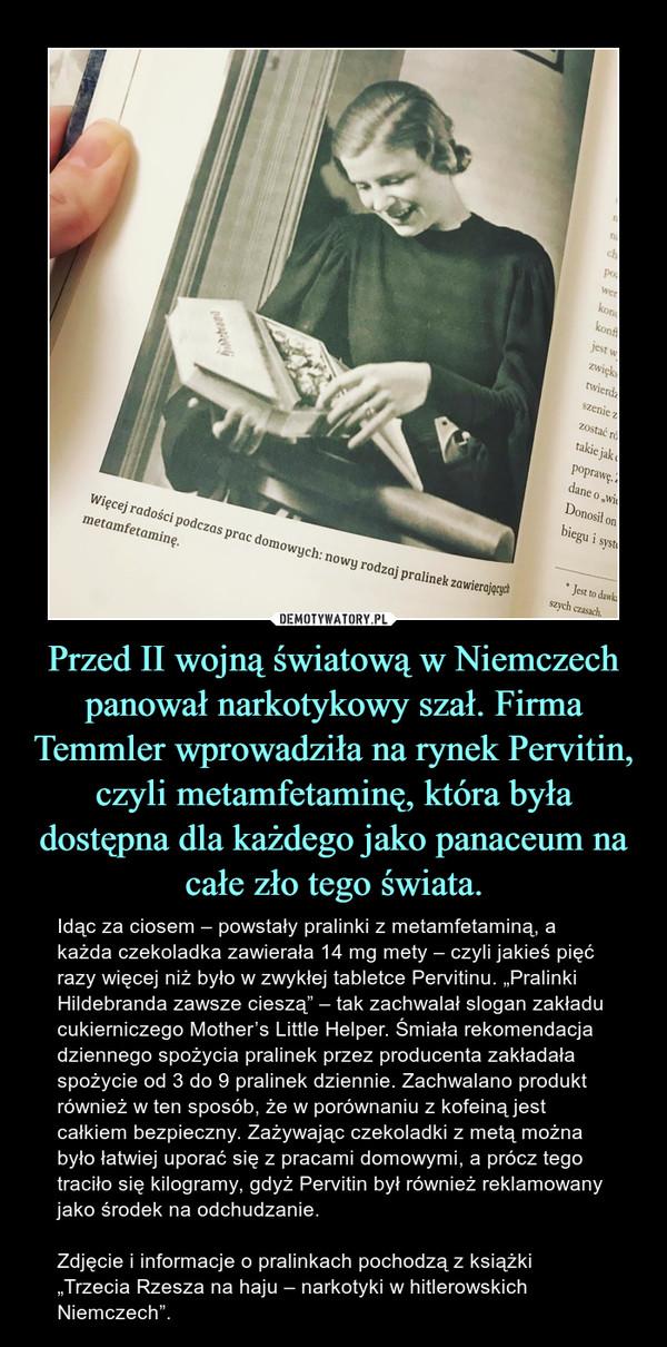 """Przed II wojną światową w Niemczech panował narkotykowy szał. Firma Temmler wprowadziła na rynek Pervitin, czyli metamfetaminę, która była dostępna dla każdego jako panaceum na całe zło tego świata. – Idąc za ciosem – powstały pralinki z metamfetaminą, a każda czekoladka zawierała 14 mg mety – czyli jakieś pięć razy więcej niż było w zwykłej tabletce Pervitinu. """"Pralinki Hildebranda zawsze cieszą"""" – tak zachwalał slogan zakładu cukierniczego Mother's Little Helper. Śmiała rekomendacja dziennego spożycia pralinek przez producenta zakładała spożycie od 3 do 9 pralinek dziennie. Zachwalano produkt również w ten sposób, że w porównaniu z kofeiną jest całkiem bezpieczny. Zażywając czekoladki z metą można było łatwiej uporać się z pracami domowymi, a prócz tego traciło się kilogramy, gdyż Pervitin był również reklamowany jako środek na odchudzanie.Zdjęcie i informacje o pralinkach pochodzą z książki """"Trzecia Rzesza na haju – narkotyki w hitlerowskich Niemczech""""."""