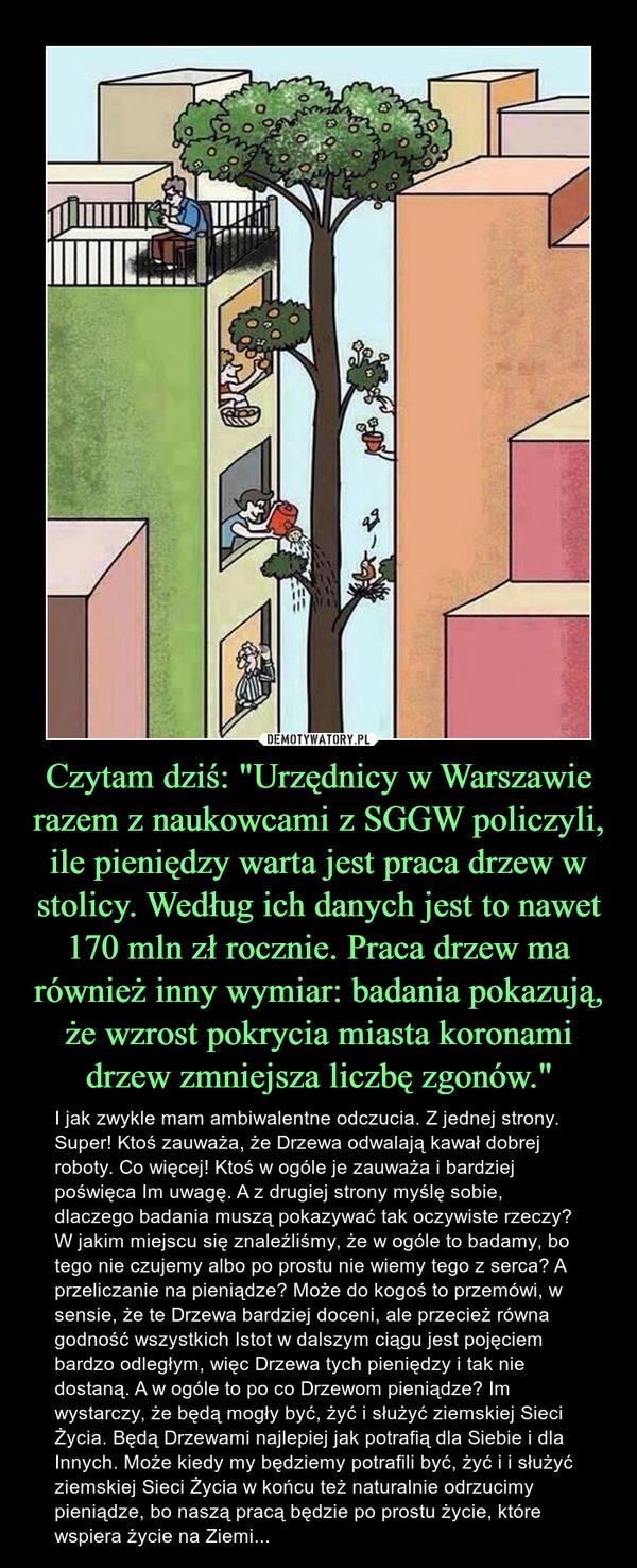 """Czytam dziś: """"Urzędnicy w Warszawie razem z naukowcami z SGGW policzyli, ile pieniędzy warta jest praca drzew w stolicy. Według ich danych jest to nawet 170 mln zł rocznie. Praca drzew ma również inny wymiar: badania pokazują, że wzrost pokrycia miasta koronami drzew zmniejsza liczbę zgonów."""" – I jak zwykle mam ambiwalentne odczucia. Z jednej strony. Super! Ktoś zauważa, że Drzewa odwalają kawał dobrej roboty. Co więcej! Ktoś w ogóle je zauważa i bardziej poświęca Im uwagę. A z drugiej strony myślę sobie, dlaczego badania muszą pokazywać tak oczywiste rzeczy? W jakim miejscu się znaleźliśmy, że w ogóle to badamy, bo tego nie czujemy albo po prostu nie wiemy tego z serca? A przeliczanie na pieniądze? Może do kogoś to przemówi, w sensie, że te Drzewa bardziej doceni, ale przecież równa godność wszystkich Istot w dalszym ciągu jest pojęciem bardzo odległym, więc Drzewa tych pieniędzy i tak nie dostaną. A w ogóle to po co Drzewom pieniądze? Im wystarczy, że będą mogły być, żyć i służyć ziemskiej Sieci Życia. Będą Drzewami najlepiej jak potrafią dla Siebie i dla Innych. Może kiedy my będziemy potrafili być, żyć i i służyć ziemskiej Sieci Życia w końcu też naturalnie odrzucimy pieniądze, bo naszą pracą będzie po prostu życie, które wspiera życie na Ziemi..."""