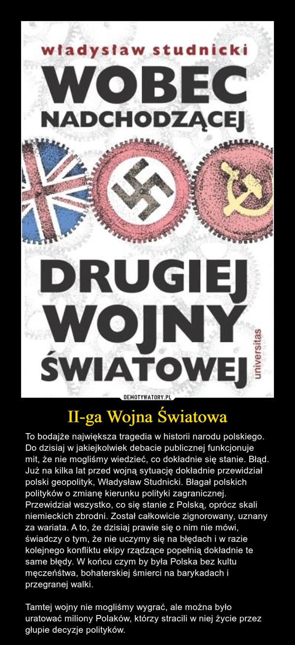 II-ga Wojna Światowa – To bodajże największa tragedia w historii narodu polskiego. Do dzisiaj w jakiejkolwiek debacie publicznej funkcjonuje mit, że nie mogliśmy wiedzieć, co dokładnie się stanie. Błąd. Już na kilka lat przed wojną sytuację dokładnie przewidział polski geopolityk, Władysław Studnicki. Błagał polskich polityków o zmianę kierunku polityki zagranicznej. Przewidział wszystko, co się stanie z Polską, oprócz skali niemieckich zbrodni. Został całkowicie zignorowany, uznany za wariata. A to, że dzisiaj prawie się o nim nie mówi, świadczy o tym, że nie uczymy się na błędach i w razie kolejnego konfliktu ekipy rządzące popełnią dokładnie te same błędy. W końcu czym by była Polska bez kultu męczeńśtwa, bohaterskiej śmierci na barykadach i przegranej walki.Tamtej wojny nie mogliśmy wygrać, ale można było uratować miliony Polaków, którzy stracili w niej życie przez głupie decyzje polityków.