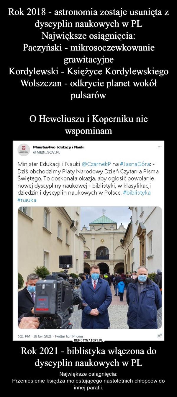 Rok 2018 - astronomia zostaje usunięta z dyscyplin naukowych w PL Największe osiągnięcia: Paczyński - mikrosoczewkowanie grawitacyjne Kordylewski - Księżyce Kordylewskiego Wolszczan - odkrycie planet wokół pulsarów  O Heweliuszu i Koperniku nie wspominam Rok 2021 - biblistyka włączona do dyscyplin naukowych w PL