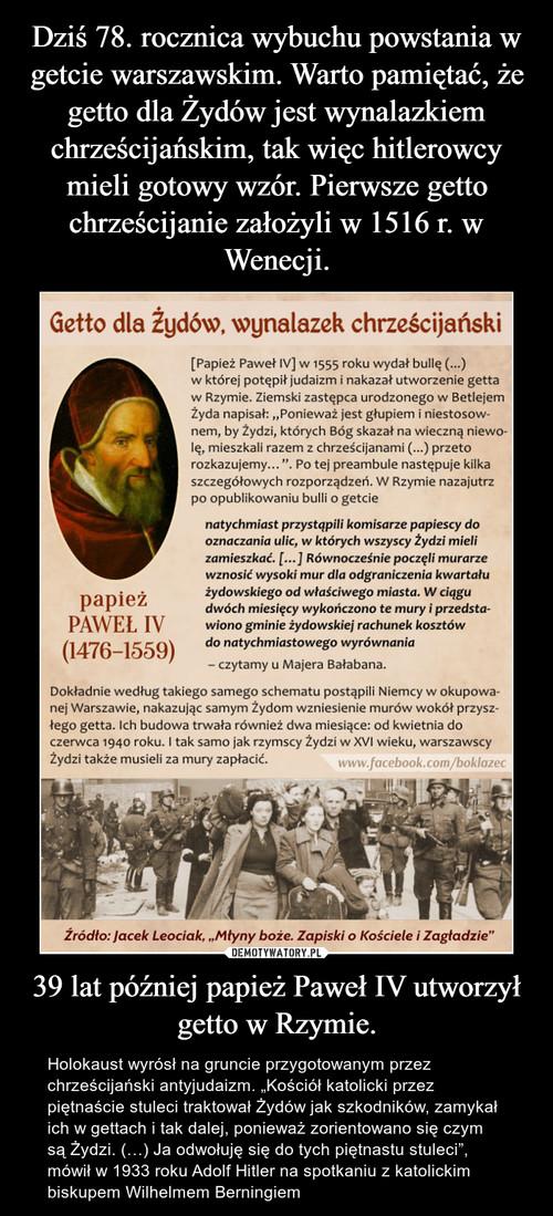 Dziś 78. rocznica wybuchu powstania w getcie warszawskim. Warto pamiętać, że getto dla Żydów jest wynalazkiem chrześcijańskim, tak więc hitlerowcy mieli gotowy wzór. Pierwsze getto chrześcijanie założyli w 1516 r. w Wenecji. 39 lat później papież Paweł IV utworzył getto w Rzymie.
