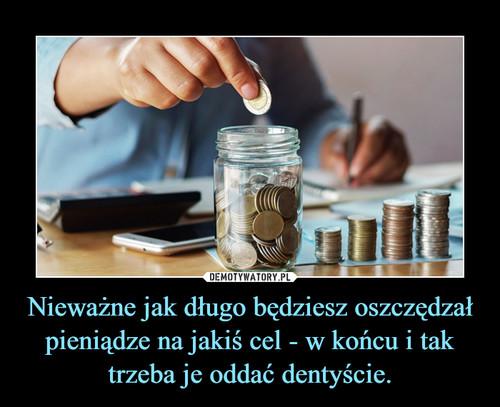 Nieważne jak długo będziesz oszczędzał pieniądze na jakiś cel - w końcu i tak trzeba je oddać dentyście.
