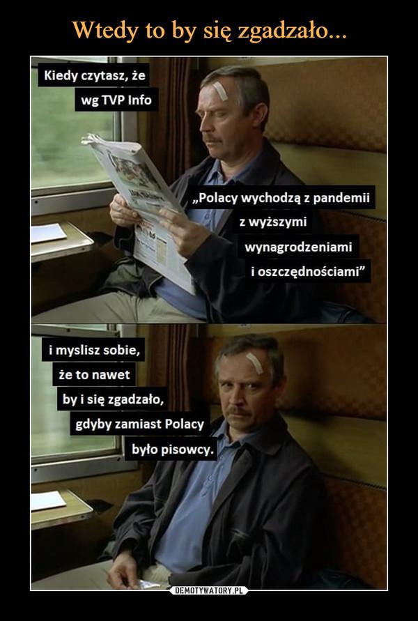 """–  Kiedy czytasz, żewg TVP Info""""Polacy wychodzą z pandemiiz wyższymiwynagrodzeniamii oszczędnościami""""i myslisz sobie,że to nawetby i się zgadzało,gdyby zamiast Polacybyło pisowcy."""