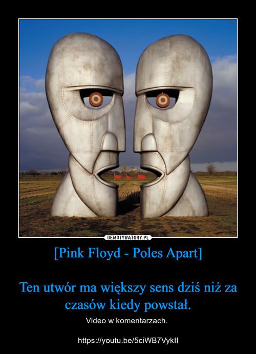 [Pink Floyd - Poles Apart]  Ten utwór ma większy sens dziś niż za czasów kiedy powstał.