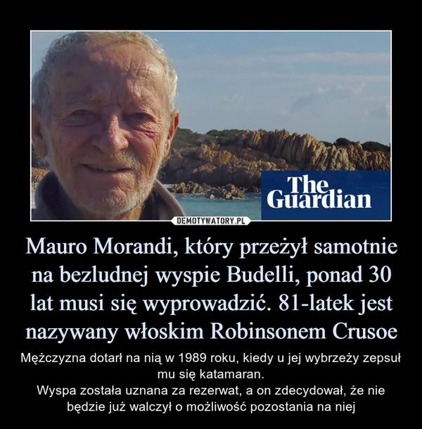 Mauro Morandi, który przeżył samotnie na bezludnej wyspie Budelli, ponad 30 lat musi się wyprowadzić. 81-latek jest nazywany włoskim Robinsonem Crusoe – Mężczyzna dotarł na nią w 1989 roku, kiedy u jej wybrzeży zepsuł mu się katamaran.Wyspa została uznana za rezerwat, a on zdecydował, że nie będzie już walczył o możliwość pozostania na niej
