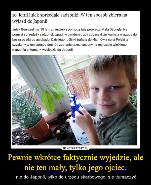 Pewnie wkrótce faktycznie wyjedzie, ale nie ten mały, tylko jego ojciec. – I nie do Japonii, tylko do urzędu skarbowego, się tłumaczyć.